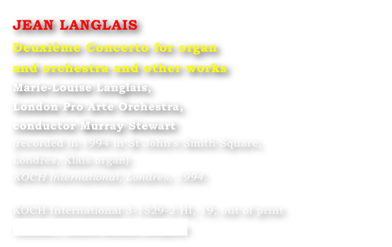 JEAN LANGLAIS Deuxième Concerto for organ  and orchestra and other works Marie-Louise Langlais,  London Pro Arte Orchestra,  conductor Murray Stewart  (recorded in 1994 in St John's Smith Square,  Londres, Klais organ)  KOCH International, Londres, 1994.  KOCH International 3-1529-2 HI, 19, out of print Contact : Marie-Louise Langlais