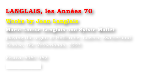 LANGLAIS, les Années 70 Works by Jean Langlais Marie-Louise Langlais and Sylvie Mallet  playing the organ of Hofkirche, Luzern, Switzerland Festivo, The Netherlands, 2003.  Festivo 6961 962 www.festivo.nl